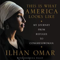 This Is What America Looks Like: My Journey from Refugee to Congresswoman - Ilhan Omar