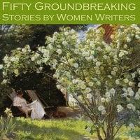 Fifty Groundbreaking Stories by Women Writers - Edith Wharton, May Sinclair, Stella Benson