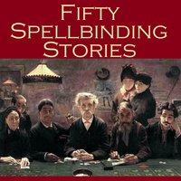 Fifty Spellbinding Stories - Arthur Morrison, J.S. Fletcher, W. F. Harvey