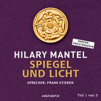 Thomas Cromwell - Band 3: Spiegel und Licht - Teil 1 - Hilary Mantel