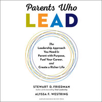 Parents Who Lead: The Leadership Approach You Need to Parent with Purpose, Fuel Your Career, and Create a Richer Life - Stewart D. Friedman, Alyssa F. Westring