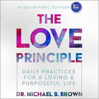 The Love Principle: Daily Practices for a Loving & Purposeful Life - Michael B. Brown