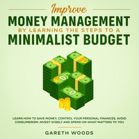 Improve Money Management by Learning the Steps to a Minimalist Budget Learn How to Save Money, Control your Personal Finances, Avoid Consumerism, Invest Wisely and Spend on What Matters to You - Gareth Woods
