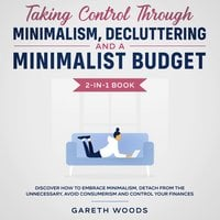 Taking Control Through Minimalism, Decluttering and a Minimalist Budget 2-in-1 Book Discover how to Embrace Minimalism, Detach from the Unnecessary, Avoid Consumerism and Control Your Finances - Gareth Woods