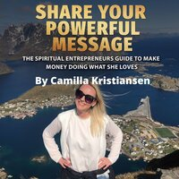 Share your powerful message! The spiritual entrepreneurs guide to make money doing what she loves - Camilla Kristiansen