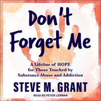 Don't Forget Me: A Lifeline of HOPE for Those Touched by Substance Abuse and Addiction - Steve M. Grant