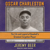 Oscar Charleston: The Life and Legend of Baseball's Greatest Forgotten Player - Jeremy Beer