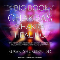 The Big Book of Chakras and Chakra Healing: How to Unlock Your Seven Energy Centers for Healing, Happiness, and Transformation - Susan Shumsky