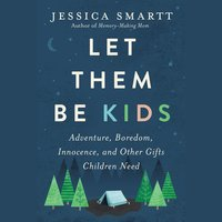 Let Them Be Kids: Adventure, Boredom, Innocence, and Other Gifts Children Need - Jessica Smartt