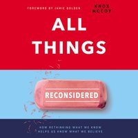 All Things Reconsidered: How Rethinking What We Know Helps Us Know What We Believe - Knox McCoy
