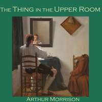 The Thing in the Upper Room - Arthur Morrison