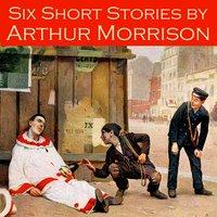 Six Short Stories - Arthur Morrison
