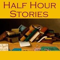 Half Hour Stories - Various Authors, Sir Arthur Conan Doyle, E.F. Benson, Guy de Maupassant