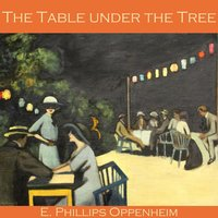 The Table Under the Tree - E. Phillips Oppenheim