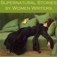 Supernatural Stories by Women Writers - Edith Wharton, Mary E. Braddon, Lettice Galbraith