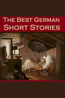 The Best German Short Stories - Various authors, Johann Wolfgang von Goethe, Friedrich Schiller, Theodor Storm