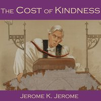 The Cost of Kindness - Jerome K. Jerome