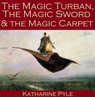 The Magic Turban, the Magic Sword and the Magic Carpet - Katharine Pyle