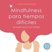Mindfulness para tiempos difíciles - Lama Rodríguez
