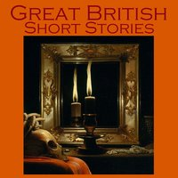 Great British Short Stories - Charles Dickens, Sir Arthur Conan Doyle, Robert Louis Stevenson, Elizabeth Gaskell, Arnold Bennet, William J. Locke, Barry Pain, James McGovan