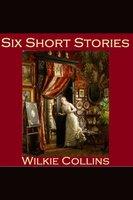 Six Short Stories - Wilkie Collins