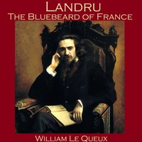 Landru, the Bluebeard of France - William Le Queux
