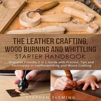 The Leather Crafting, Wood Burning and Whittling Starter Handbook - Stephen Fleming