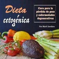 Dieta cetogénica: Cura para una pérdida de peso y enfermedades degenerativas - Mark Sanders