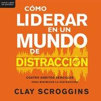 Cómo liderar en un mundo de distracción - Clay Scroggins