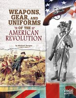 Weapons, Gear, and Uniforms of the American Revolution - Michael Burgan