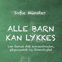 Alle barn kan lykkes - Lær barnet ditt konsentrasjon, pågangsmot og tålmodighet - Sofie Münster