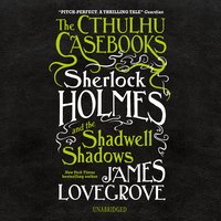The Cthulhu Casebooks: Sherlock Holmes and the Shadwell Shadows - James Lovegrove