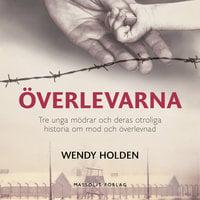 Överlevarna: tre unga mödrar och deras otroliga historia om mod och överlevnad - Wendy Holden