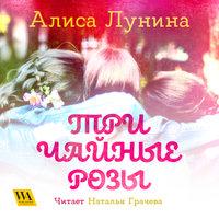 Три чайные розы - Алиса Лунина