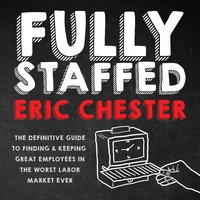 Fully Staffed: The Definitive Guide to Finding & Keeping Great Employees - Eric Chester