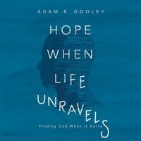 Hope When Life Unravels: Finding God When It Hurts - Adam B. Dooley