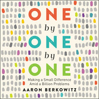 One by One by One: Making a Small Difference Amid a Billion Problems - Aaron Berkowitz