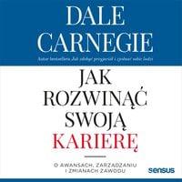 Jak rozwinąć swoją karierę. O awansach, zarządzaniu i zmianach zawodu - Dale Carnegie