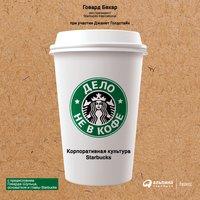 Дело не в кофе: корпоративная культура Starbucks - Говард Бехар, Джанет Голдстайн