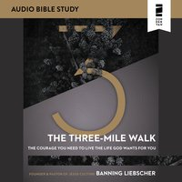 The Three-Mile Walk: Audio Bible Studies – The Courage You Need to Live the Life God Wants for You - Banning Liebscher