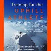Training for the Uphill Athlete: A Manual for Mountain Runners and Ski Mountaineers - Kilian Jornet, Steve House, Scott Johnston