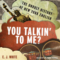 You Talkin' To Me? – The Unruly History of New York English - E.J. White