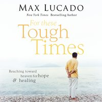 For These Tough Times: Reaching Toward Heaven for Hope and Healing - Max Lucado