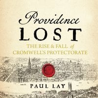 Providence Lost: The Rise and Fall of Cromwell's Protectorate - Paul Lay