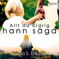 Allt du aldrig hann säga - Anicia Sundström Eriksson