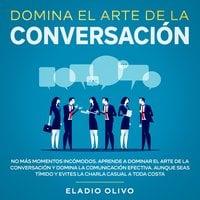Domina el arte de la conversación No más momentos incómodos. Aprende a dominar el arte de la conversación y domina la comunicación efectiva. Aunque seas tímido y evites la charla casual a toda costa - Eladio Olivo