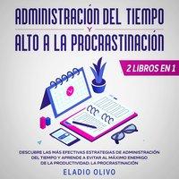Administración del tiempo y alto a la procrastinación Descubre las más efectivas estrategias de administración de tiempo y evita al máximo enemigo de la productividad: La procrastinación - Eladio Olivo