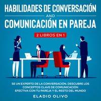 Habilidades de conversación y comunicación en pareja 2 libros en 1 Se un experto de la conversación. Descubre los conceptos clave de comunicación efectiva con tu pareja y el resto del mundo - Eladio Olivo