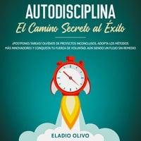 Autodisciplina: Camino secreto al éxito ¿Postpones tareas? Olvídate de proyectos inconclusos, adopta los métodos más innovadores y conquista tu fuerza de voluntad. Aun siendo un flojo sin remedio - Eladio Olivo