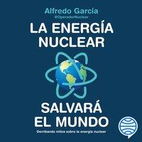 La energía nuclear salvará el mundo - @OperadorNuclear Alfredo García, @OperadorNuclear